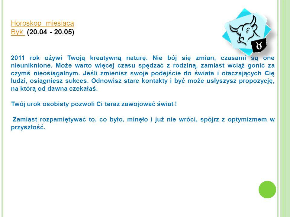 Horoskop miesiąca Byk Byk (20.04 - 20.05) 2011 rok ożywi Twoją kreatywną naturę. Nie bój się zmian, czasami są one nieuniknione. Może warto więcej cza