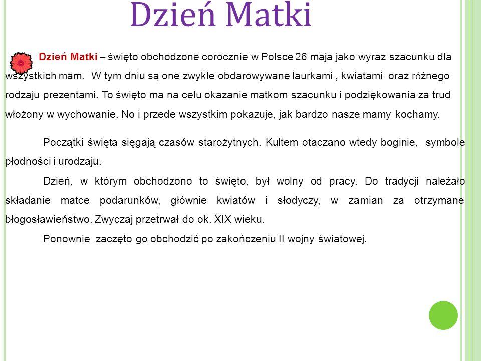 Dzień Matki Dzień Matki – święto obchodzone corocznie w Polsce 26 maja jako wyraz szacunku dla wszystkich mam. W tym dniu są one zwykle obdarowywane l
