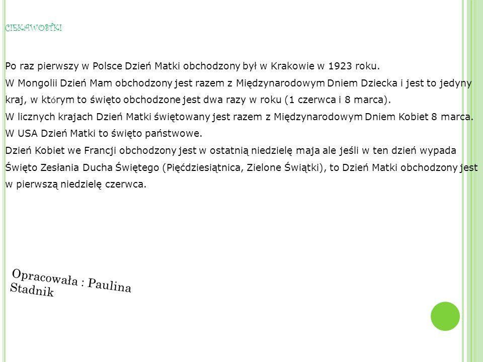 CIEKAWOSTKI Po raz pierwszy w Polsce Dzień Matki obchodzony był w Krakowie w 1923 roku. W Mongolii Dzień Mam obchodzony jest razem z Międzynarodowym D