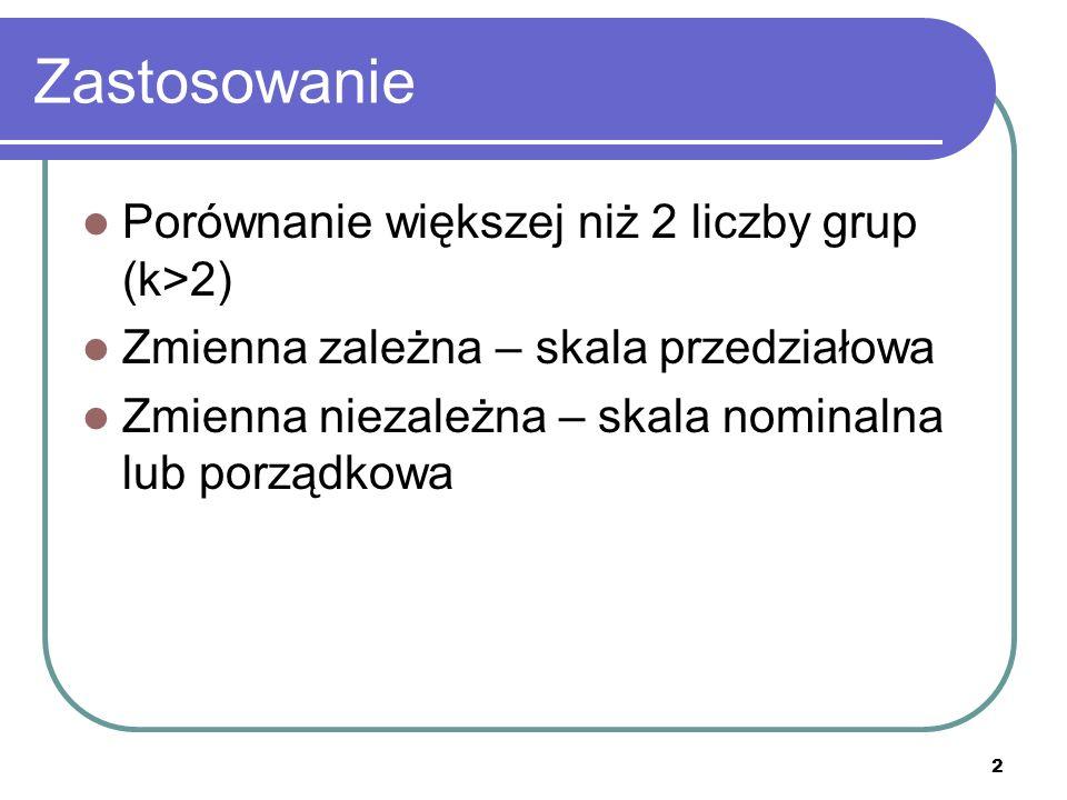 2 Zastosowanie Porównanie większej niż 2 liczby grup (k>2) Zmienna zależna – skala przedziałowa Zmienna niezależna – skala nominalna lub porządkowa