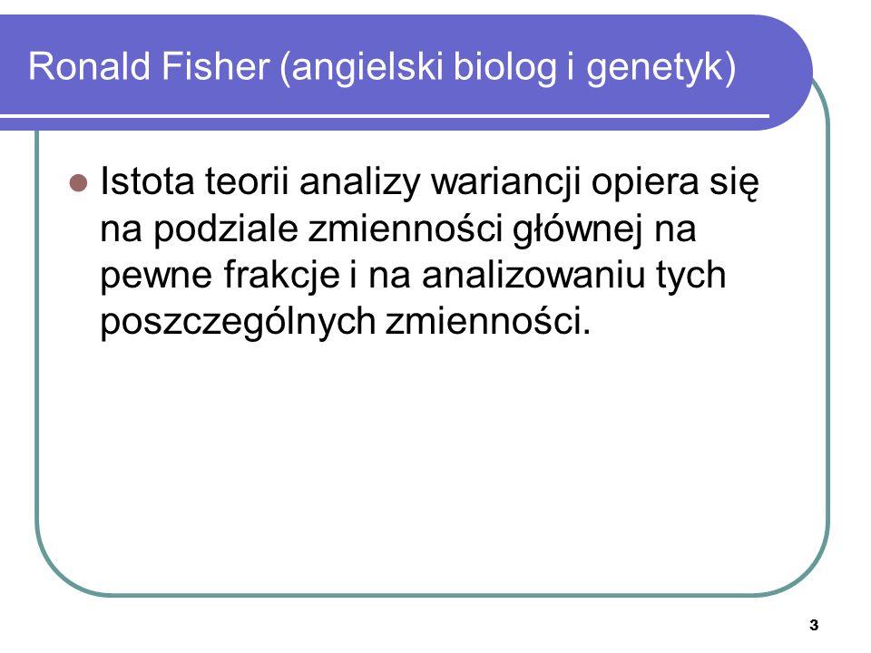 3 Ronald Fisher (angielski biolog i genetyk) Istota teorii analizy wariancji opiera się na podziale zmienności głównej na pewne frakcje i na analizowa