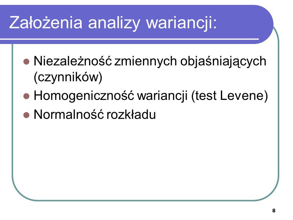 8 Założenia analizy wariancji: Niezależność zmiennych objaśniających (czynników) Homogeniczność wariancji (test Levene) Normalność rozkładu
