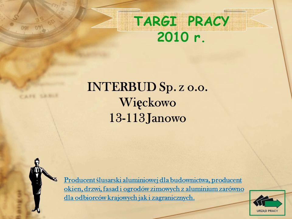 INTERBUD Sp. z o.o. Wi ę ckowo 13-113 Janowo TARGI PRACY 2010 r. Producent ś lusarski aluminiowej dla budownictwa, producent okien, drzwi, fasad i ogr