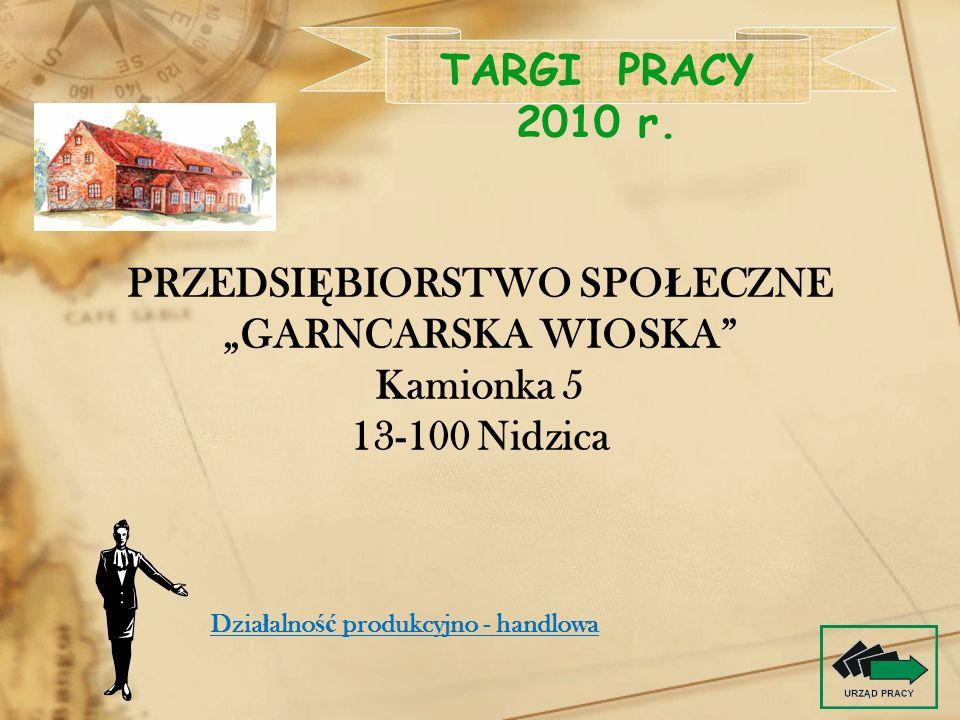 PRZEDSI Ę BIORSTWO SPO Ł ECZNE GARNCARSKA WIOSKA Kamionka 5 13-100 Nidzica TARGI PRACY 2010 r. Dzia ł alno ść produkcyjno - handlowa