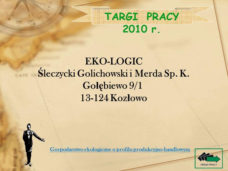EKO-LOGIC Ś leczycki Golichowski i Merda Sp. K. Go łę biewo 9/1 13-124 Koz ł owo TARGI PRACY 2010 r. Gospodarstwo ekologiczne o profilu produkcyjno-ha