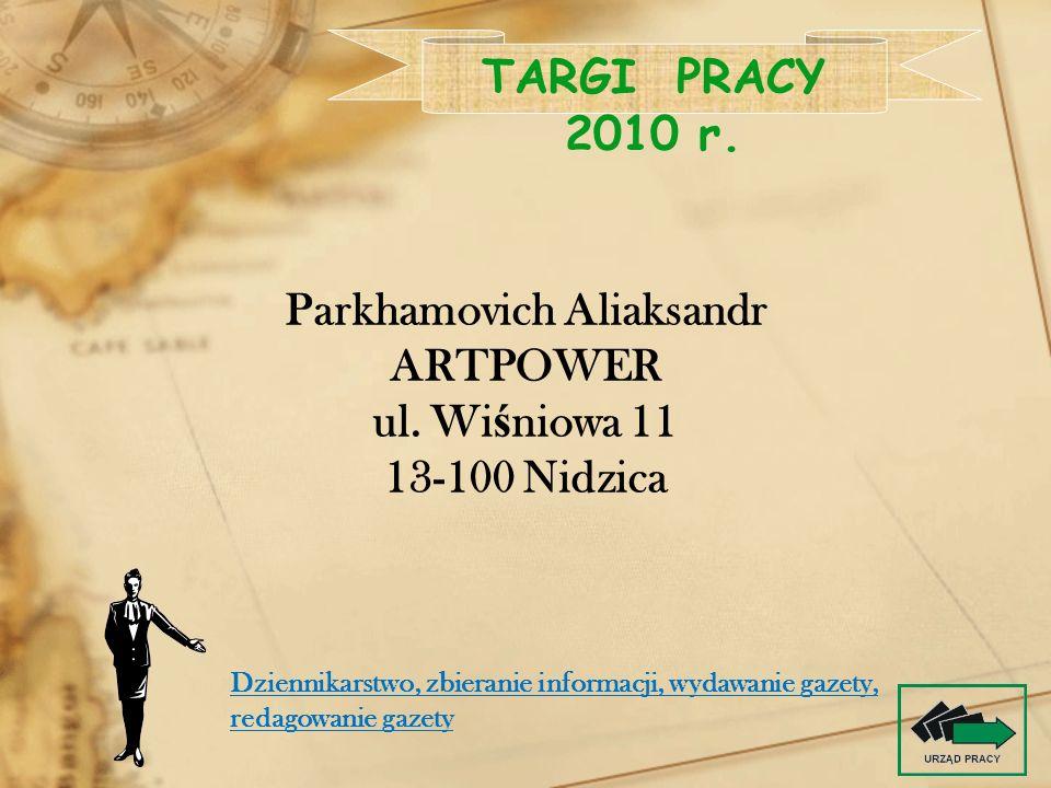 Parkhamovich Aliaksandr ARTPOWER ul. Wi ś niowa 11 13-100 Nidzica TARGI PRACY 2010 r. Dziennikarstwo, zbieranie informacji, wydawanie gazety, redagowa