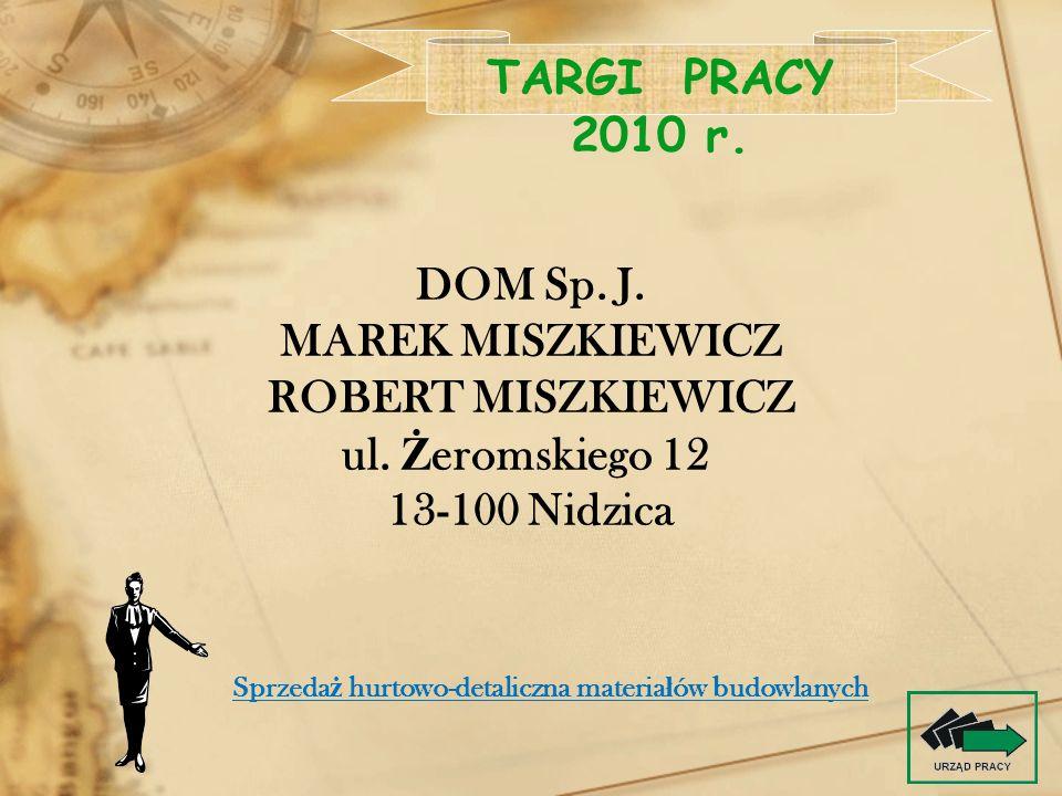 DOM Sp. J. MAREK MISZKIEWICZ ROBERT MISZKIEWICZ ul. Ż eromskiego 12 13-100 Nidzica TARGI PRACY 2010 r. Sprzeda ż hurtowo-detaliczna materia ł ów budow