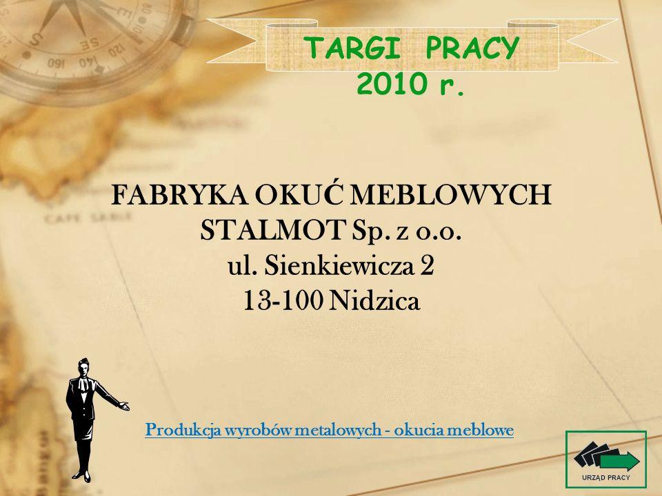 FABRYKA OKU Ć MEBLOWYCH STALMOT Sp. z o.o. ul. Sienkiewicza 2 13-100 Nidzica TARGI PRACY 2010 r. Produkcja wyrobów metalowych - okucia meblowe