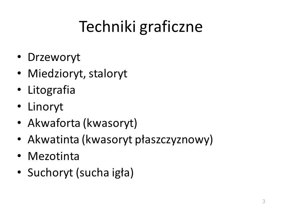 Techniki graficzne Drzeworyt Miedzioryt, staloryt Litografia Linoryt Akwaforta (kwasoryt) Akwatinta (kwasoryt płaszczyznowy) Mezotinta Suchoryt (sucha