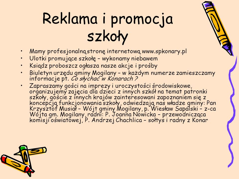Reklama i promocja szkoły Mamy profesjonalną stronę internetową www.spkonary.pl Ulotki promujące szkołę – wykonamy niebawem Ksiądz proboszcz ogłasza nasze akcje i prośby Biuletyn urzędu gminy Mogilany – w każdym numerze zamieszczamy informacje pt.