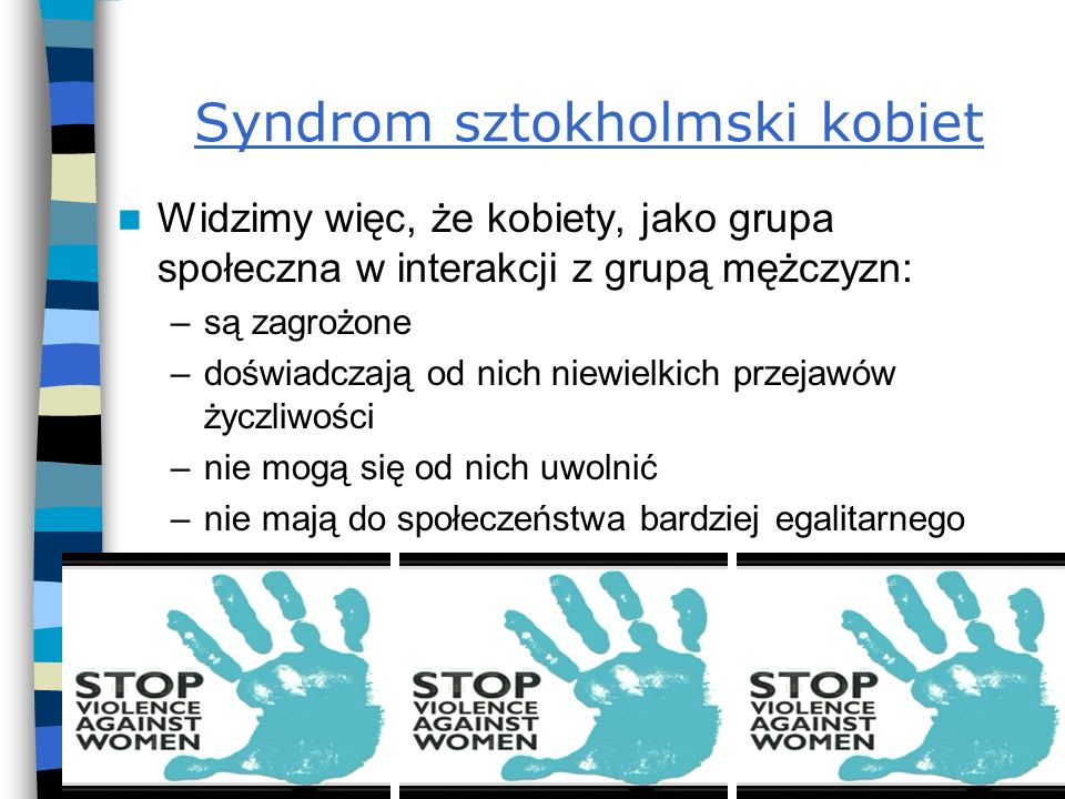 Syndrom sztokholmski kobiet Widzimy więc, że kobiety, jako grupa społeczna w interakcji z grupą mężczyzn: –są zagrożone –doświadczają od nich niewielk