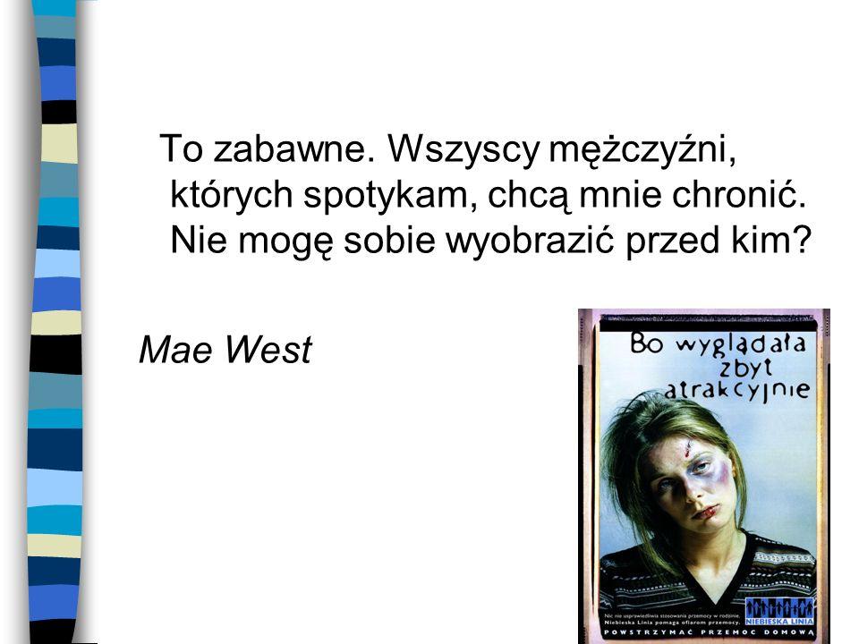 To zabawne. Wszyscy mężczyźni, których spotykam, chcą mnie chronić. Nie mogę sobie wyobrazić przed kim? Mae West