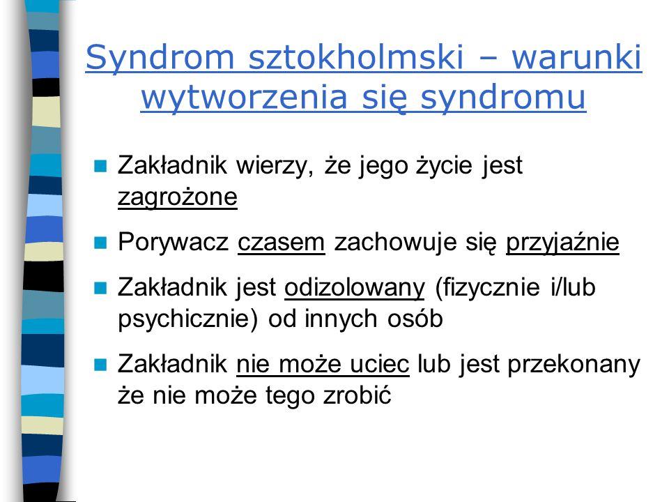Syndrom sztokholmski – warunki wytworzenia się syndromu Zakładnik wierzy, że jego życie jest zagrożone Porywacz czasem zachowuje się przyjaźnie Zakład