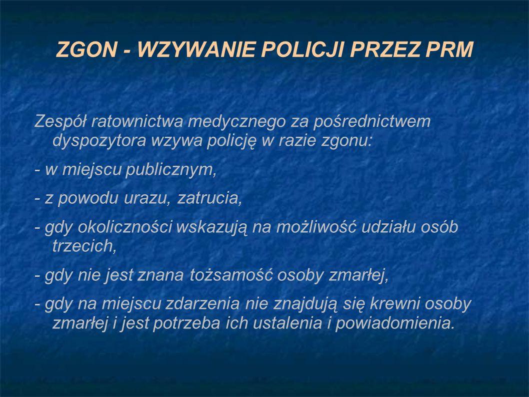 ZGON - WZYWANIE POLICJI PRZEZ PRM Zespół ratownictwa medycznego za pośrednictwem dyspozytora wzywa policję w razie zgonu: - w miejscu publicznym, - z