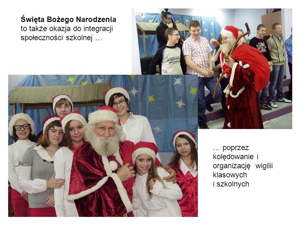 Święta Bożego Narodzenia to także okazja do integracji społeczności szkolnej … … poprzez kolędowanie i organizację wigilii klasowych i szkolnych