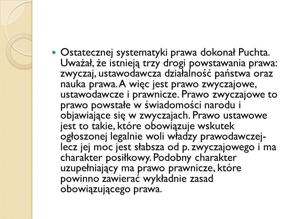 Ostatecznej systematyki prawa dokonał Puchta. Uważał, że istnieją trzy drogi powstawania prawa: zwyczaj, ustawodawcza działalność państwa oraz nauka p