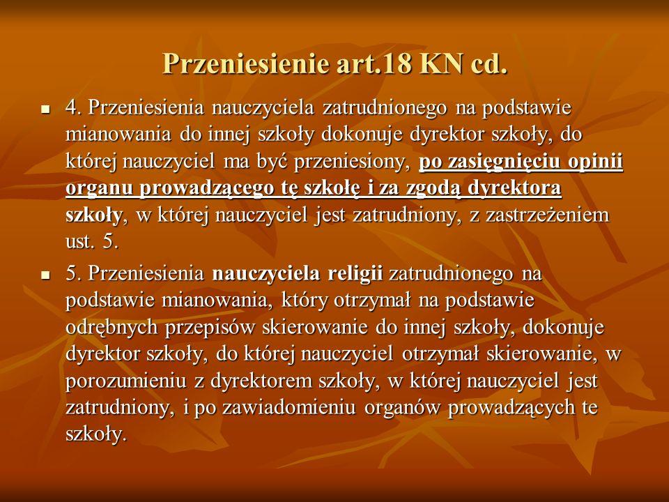 Przeniesienie art. 18 KN Art. 18. 1. Nauczyciel zatrudniony na podstawie mianowania może być przeniesiony na własną prośbę lub z urzędu za jego zgodą