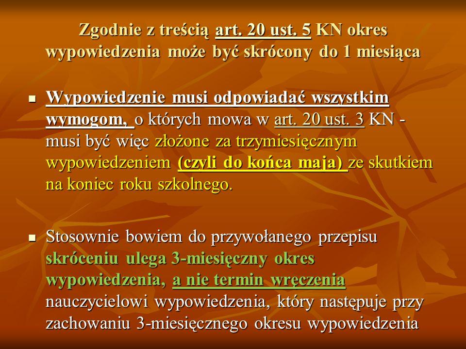 Art. 20 ust. 5 KN dot. skrócenie okresu wypowiedzenia 5. Okres wypowiedzenia może być skrócony do 1miesiąca, z tym że w takim wypadku nauczycielowi pr