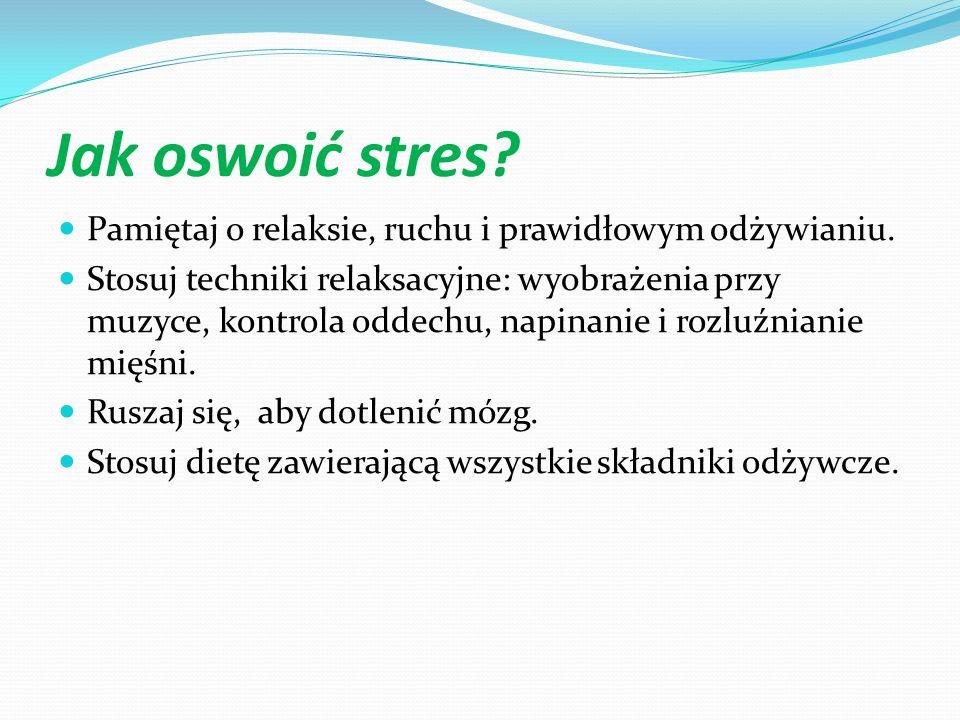 Jak oswoić stres? Pamiętaj o relaksie, ruchu i prawidłowym odżywianiu. Stosuj techniki relaksacyjne: wyobrażenia przy muzyce, kontrola oddechu, napina