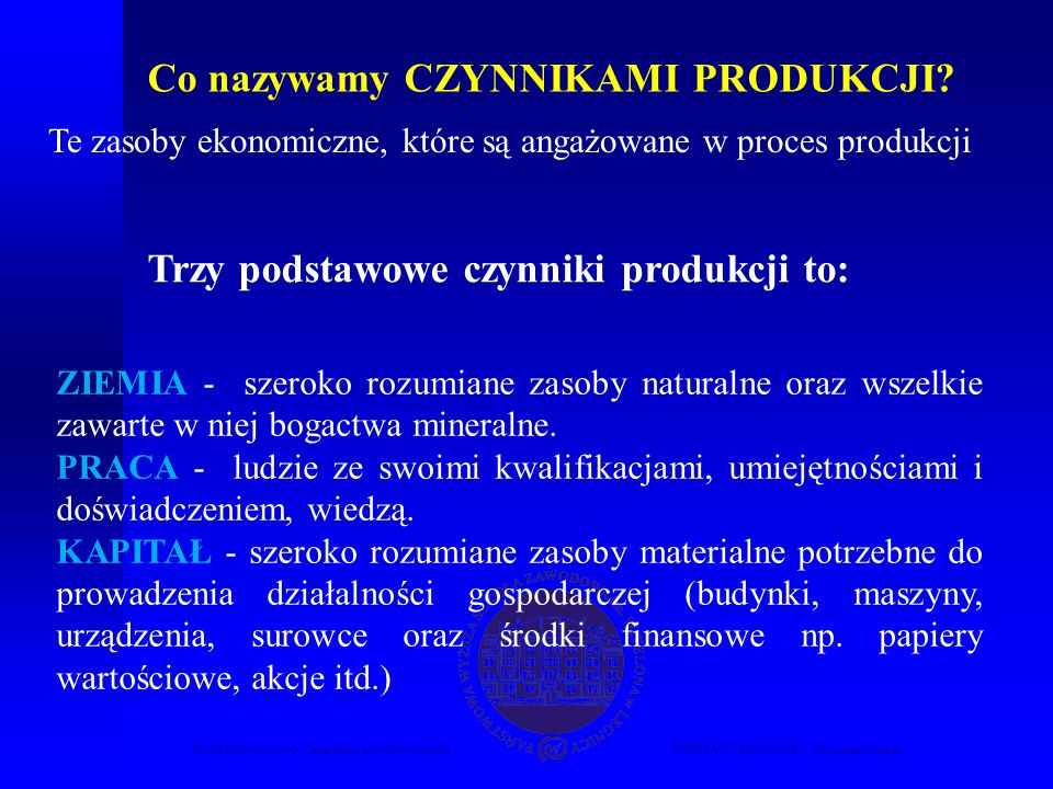 Studia Podyplomowe Zarządzanie nieruchomościamiPODSTAWY EKONOMII – Agnieszka Macuga Co nazywamy CZYNNIKAMI PRODUKCJI? Te zasoby ekonomiczne, które są