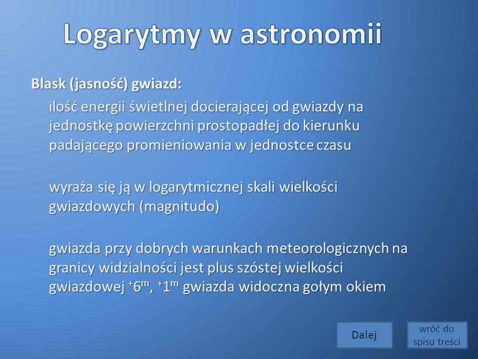 Blask (jasność) gwiazd: ilość energii świetlnej docierającej od gwiazdy na jednostkę powierzchni prostopadłej do kierunku padającego promieniowania w jednostce czasu ilość energii świetlnej docierającej od gwiazdy na jednostkę powierzchni prostopadłej do kierunku padającego promieniowania w jednostce czasu wyraża się ją w logarytmicznej skali wielkości gwiazdowych (magnitudo) wyraża się ją w logarytmicznej skali wielkości gwiazdowych (magnitudo) gwiazda przy dobrych warunkach meteorologicznych na granicy widzialności jest plus szóstej wielkości gwiazdowej + 6 m, + 1 m gwiazda widoczna gołym okiem gwiazda przy dobrych warunkach meteorologicznych na granicy widzialności jest plus szóstej wielkości gwiazdowej + 6 m, + 1 m gwiazda widoczna gołym okiem Dalej wróć do spisu treści