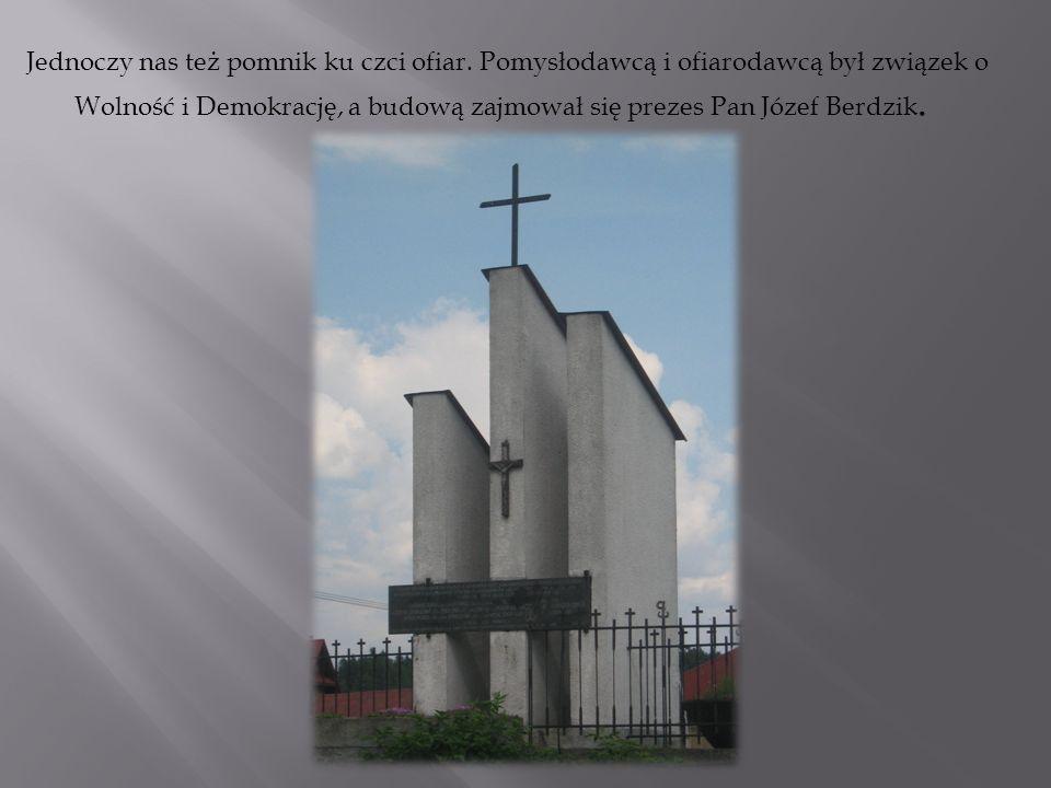 Jednoczy nas też pomnik ku czci ofiar. Pomysłodawcą i ofiarodawcą był związek o Wolność i Demokrację, a budową zajmował się prezes Pan Józef Berdzik.