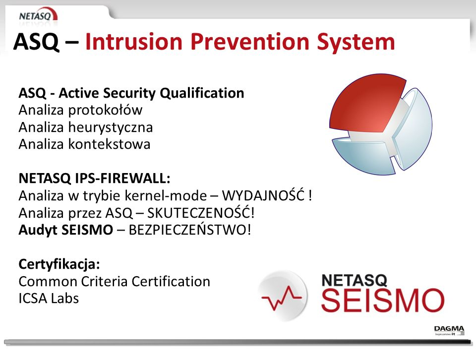 ASQ – Intrusion Prevention System ASQ - Active Security Qualification Analiza protokołów Analiza heurystyczna Analiza kontekstowa NETASQ IPS-FIREWALL: Analiza w trybie kernel-mode – WYDAJNOŚĆ .