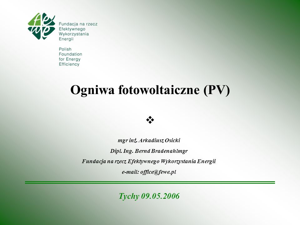 Ogniwa fotowoltaiczne (PV) mgr inż. Arkadiusz Osicki Dipl. Ing. Bernd Bradenahlmgr Fundacja na rzecz Efektywnego Wykorzystania Energii e-mail: office@