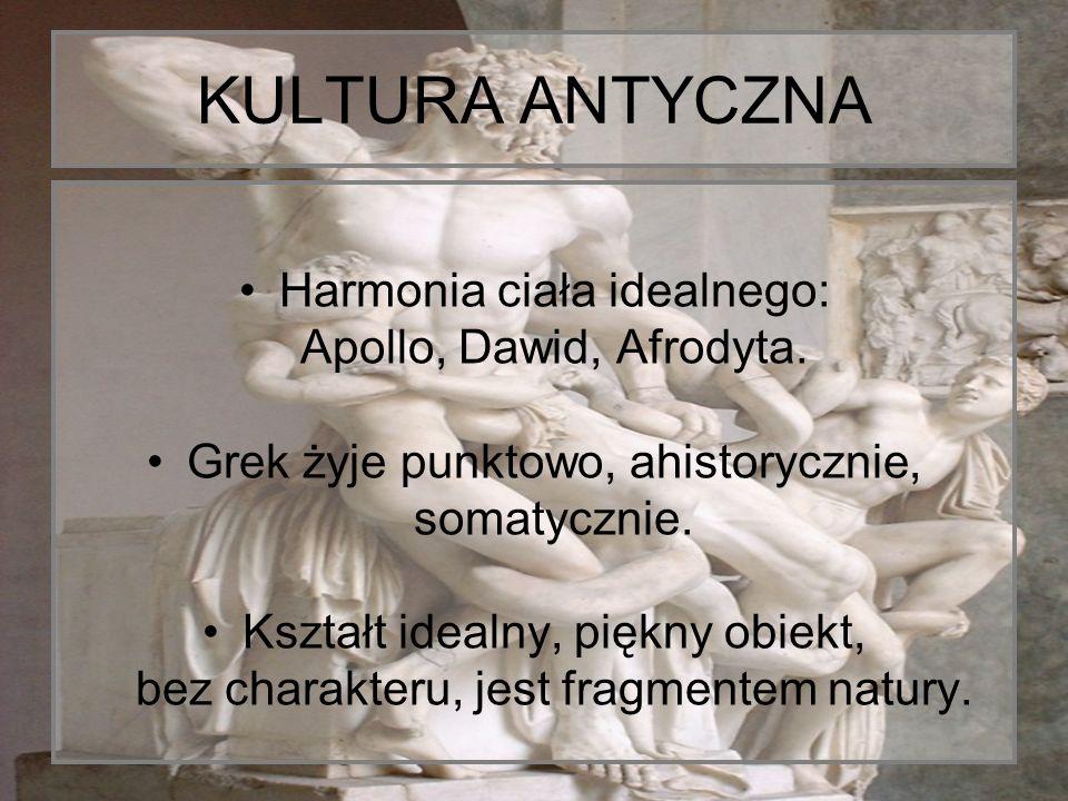 KULTURA ANTYCZNA Harmonia ciała idealnego: Apollo, Dawid, Afrodyta. Grek żyje punktowo, ahistorycznie, somatycznie. Kształt idealny, piękny obiekt, be