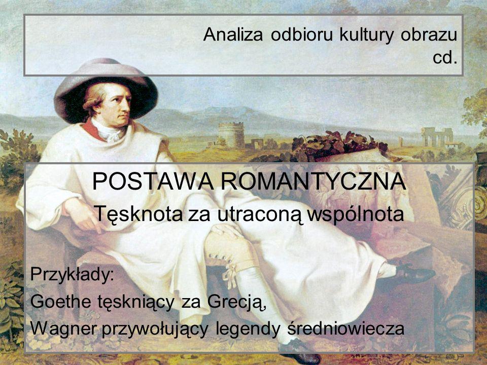 Analiza odbioru kultury obrazu cd. POSTAWA ROMANTYCZNA Tęsknota za utraconą wspólnota Przykłady: Goethe tęskniący za Grecją, Wagner przywołujący legen