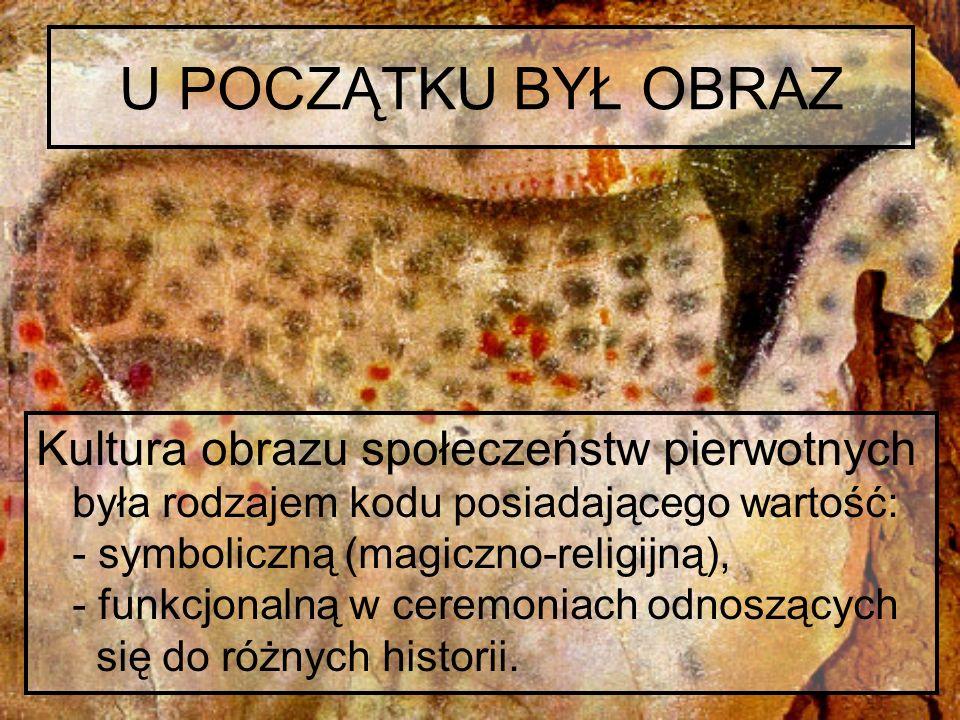 U POCZĄTKU BYŁ OBRAZ Kultura obrazu społeczeństw pierwotnych była rodzajem kodu posiadającego wartość: - symboliczną (magiczno-religijną), - funkcjona