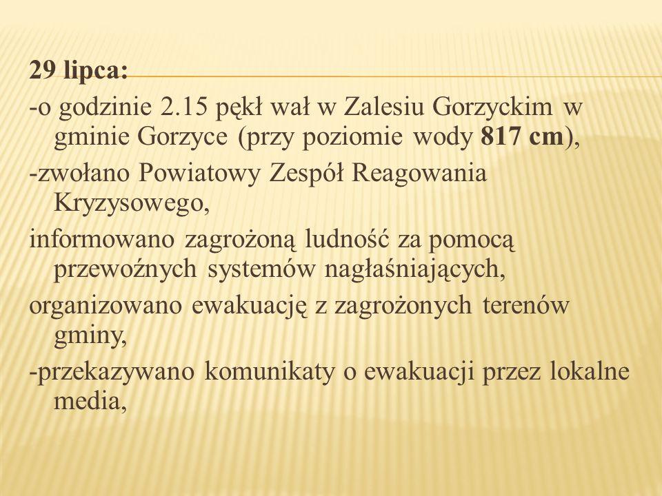 29 lipca: -o godzinie 2.15 pękł wał w Zalesiu Gorzyckim w gminie Gorzyce (przy poziomie wody 817 cm), -zwołano Powiatowy Zespół Reagowania Kryzysowego