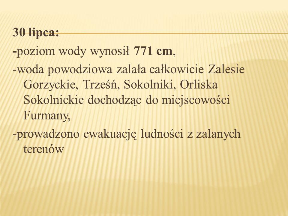 30 lipca: -poziom wody wynosił 771 cm, -woda powodziowa zalała całkowicie Zalesie Gorzyckie, Trześń, Sokolniki, Orliska Sokolnickie dochodząc do miejs