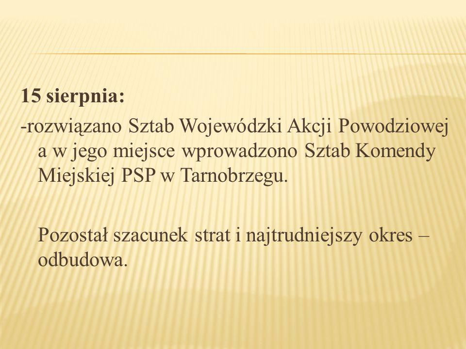 15 sierpnia: -rozwiązano Sztab Wojewódzki Akcji Powodziowej a w jego miejsce wprowadzono Sztab Komendy Miejskiej PSP w Tarnobrzegu. Pozostał szacunek