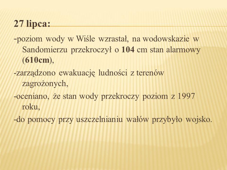 27 lipca: - poziom wody w Wiśle wzrastał, na wodowskazie w Sandomierzu przekroczył o 104 cm stan alarmowy (610cm), -zarządzono ewakuację ludności z te