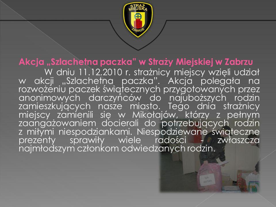 Akcja Szlachetna paczka w Straży Miejskiej w Zabrzu W dniu 11.12.2010 r. strażnicy miejscy wzięli udział w akcji Szlachetna paczka. Akcja polegała na