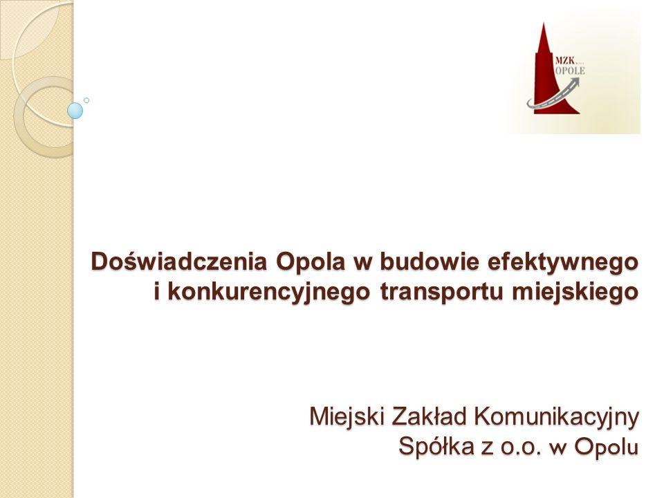 Doświadczenia Opola w budowie efektywnego i konkurencyjnego transportu miejskiego Miejski Zakład Komunikacyjny Spółka z o.o.