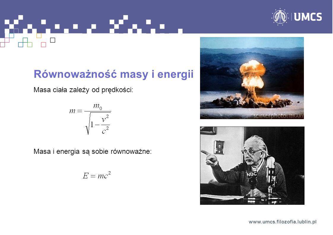 Równoważność masy i energii Masa ciała zależy od prędkości: Masa i energia są sobie równoważne: www.umcs.filozofia.lublin.pl