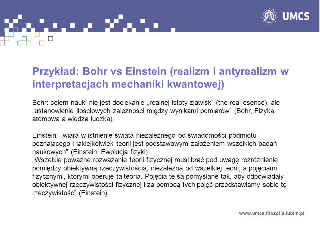 Przykład: Bohr vs Einstein (realizm i antyrealizm w interpretacjach mechaniki kwantowej) Bohr: celem nauki nie jest dociekanie realnej istoty zjawisk