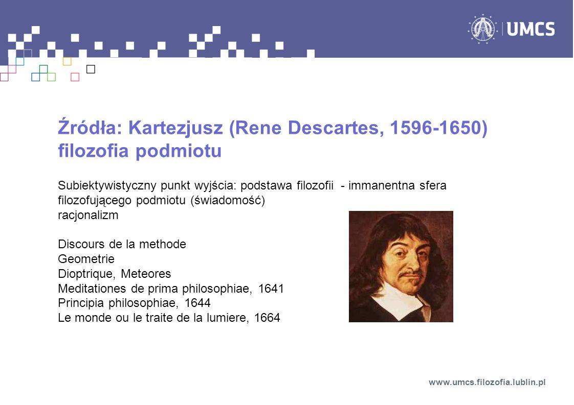 Źródła: Kartezjusz (Rene Descartes, 1596-1650) filozofia podmiotu Subiektywistyczny punkt wyjścia: podstawa filozofii - immanentna sfera filozofująceg