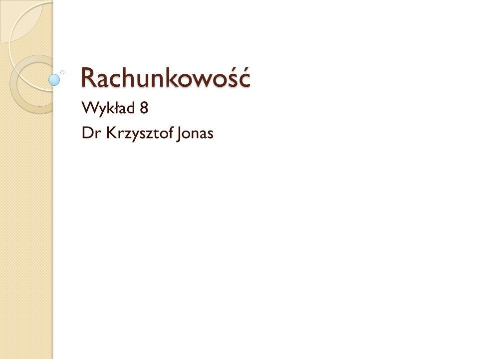 Rachunkowość Wykład 8 Dr Krzysztof Jonas
