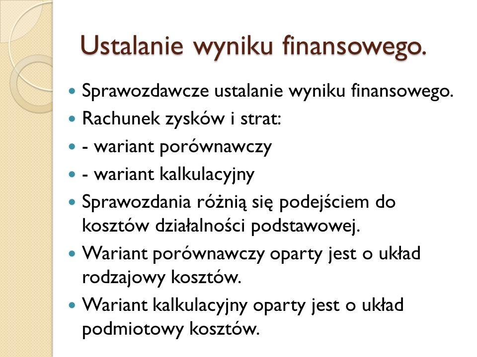 Ustalanie wyniku finansowego. Sprawozdawcze ustalanie wyniku finansowego. Rachunek zysków i strat: - wariant porównawczy - wariant kalkulacyjny Sprawo