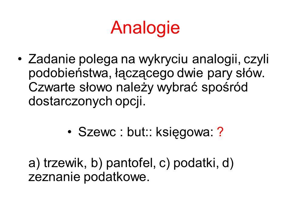 Analogie Zadanie polega na wykryciu analogii, czyli podobieństwa, łączącego dwie pary słów. Czwarte słowo należy wybrać spośród dostarczonych opcji. S
