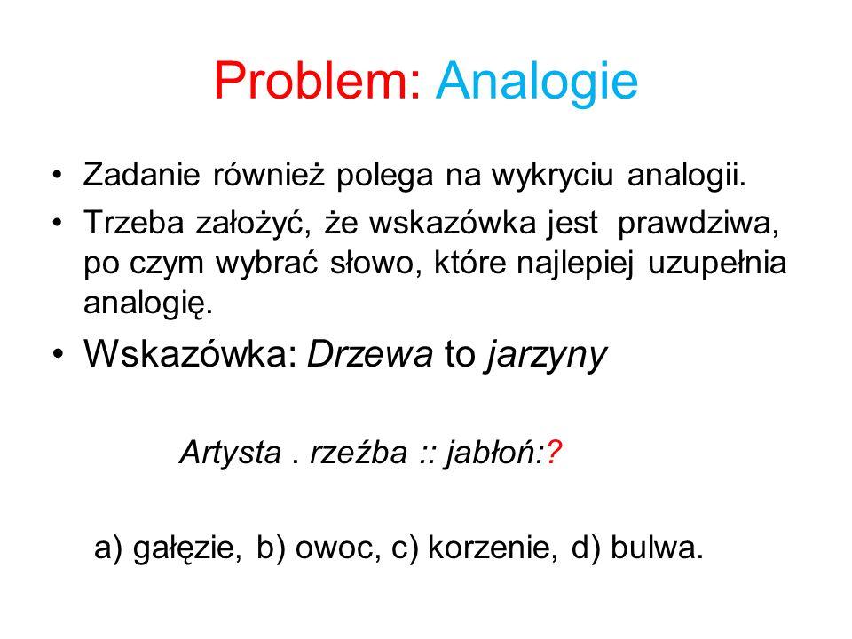 Problem: Analogie Zadanie również polega na wykryciu analogii. Trzeba założyć, że wskazówka jest prawdziwa, po czym wybrać słowo, które najlepiej uzup