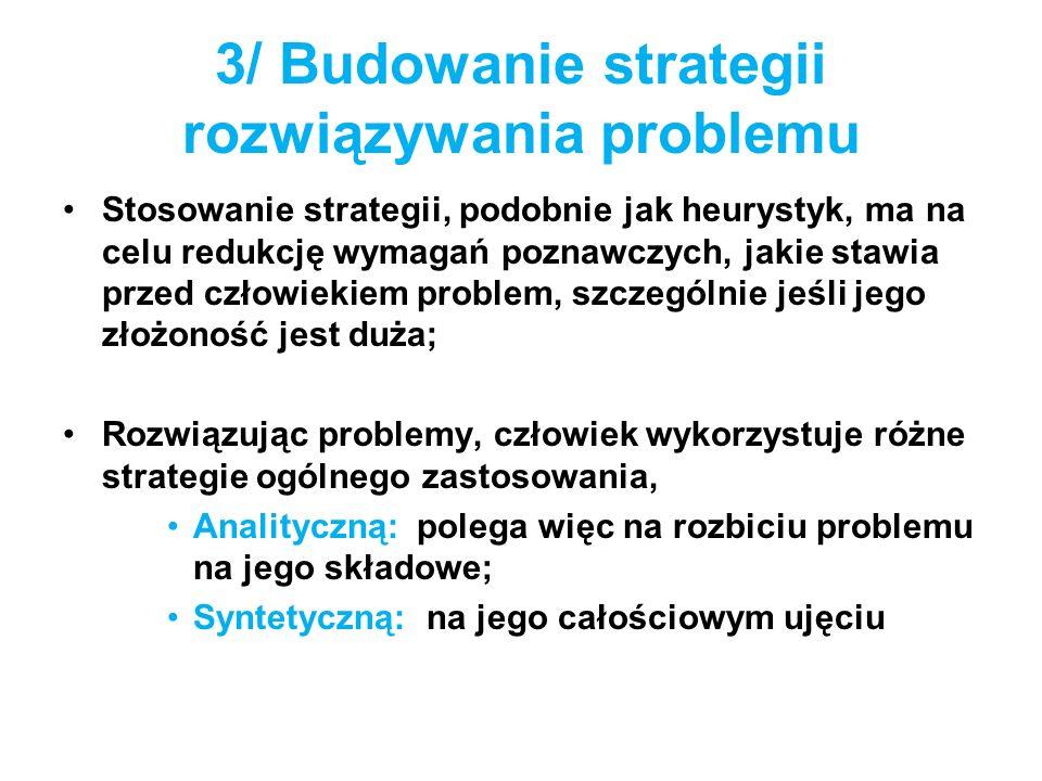 3/ Budowanie strategii rozwiązywania problemu Stosowanie strategii, podobnie jak heurystyk, ma na celu redukcję wymagań poznawczych, jakie stawia prze
