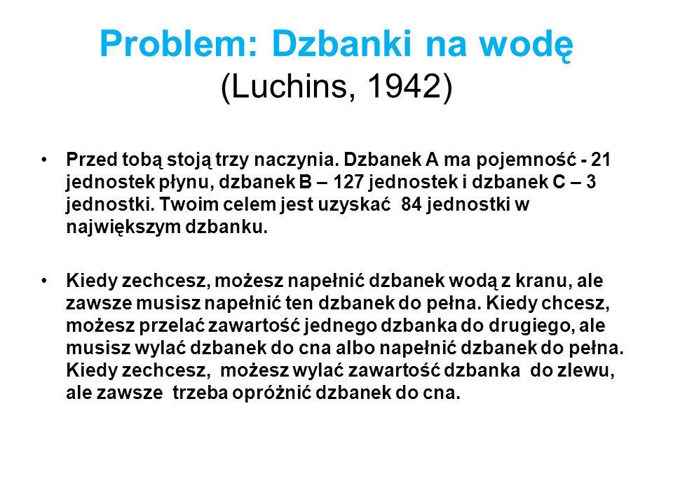 Problem: Dzbanki na wodę (Luchins, 1942) Przed tobą stoją trzy naczynia. Dzbanek A ma pojemność - 21 jednostek płynu, dzbanek B – 127 jednostek i dzba