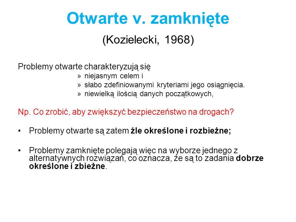 Otwarte v. zamknięte (Kozielecki, 1968) Problemy otwarte charakteryzują się »niejasnym celem i »słabo zdefiniowanymi kryteriami jego osiągnięcia. »nie