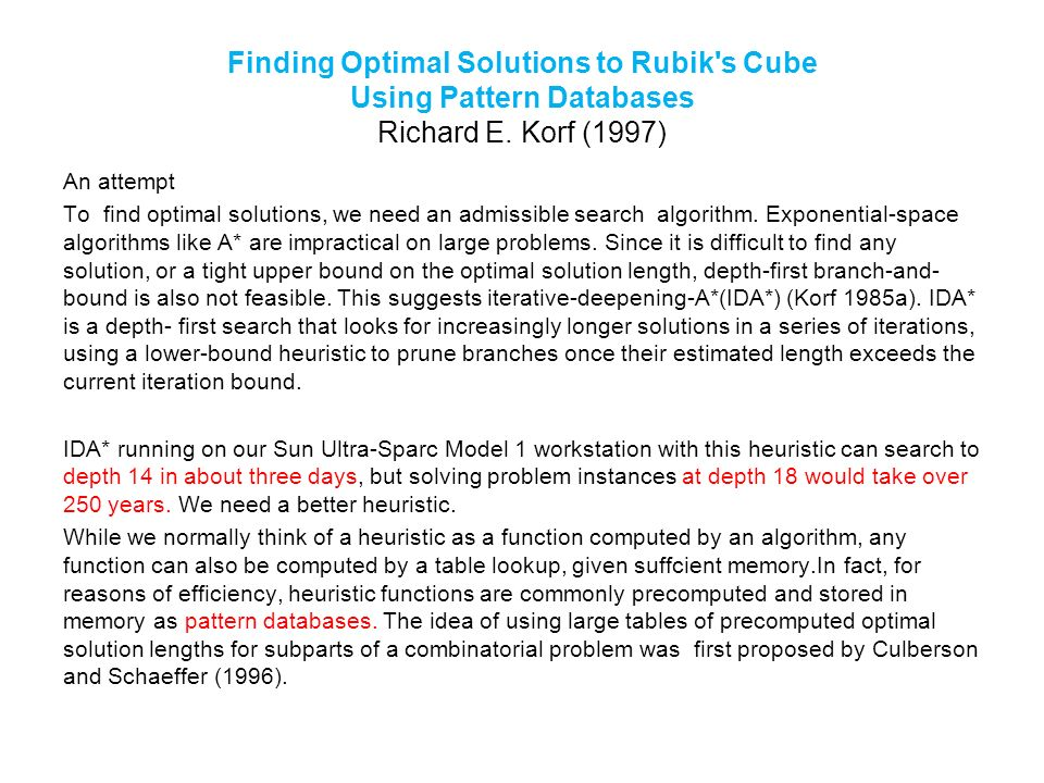 Finding Optimal Solutions to Rubik's Cube Using Pattern Databases Richard E. Korf (1997) An attempt To find optimal solutions, we need an admissible s