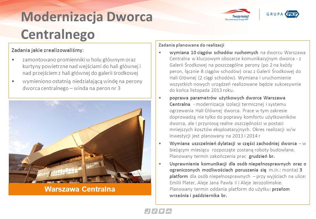 Modernizacja Dworca Centralnego Zadania jakie zrealizowaliśmy: zamontowano promienniki w holu głównym oraz kurtyny powietrzne nad wejściami do hali głównej i nad przejściem z hali głównej do galerii środkowej wymieniono ostatnią niedziałającą windę na perony dworca centralnego – winda na peron nr 3 Zadania planowane do realizacji wymiana 10 ciągów schodów ruchomych na dworcu Warszawa Centralna w kluczowym obszarze komunikacyjnym dworca - z Galerii Środkowej na poszczególne perony (po 2 na każdy peron, łącznie 8 ciągów schodów) oraz z Galerii Środkowej do Hali Głównej (2 ciągi schodów).