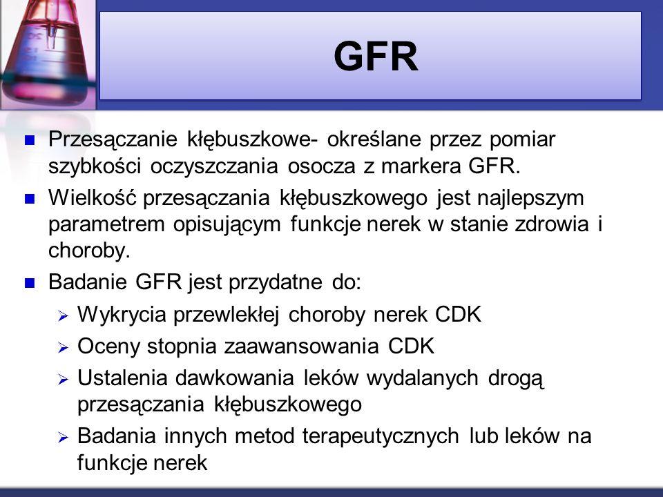 GFR Przesączanie kłębuszkowe- określane przez pomiar szybkości oczyszczania osocza z markera GFR. Wielkość przesączania kłębuszkowego jest najlepszym